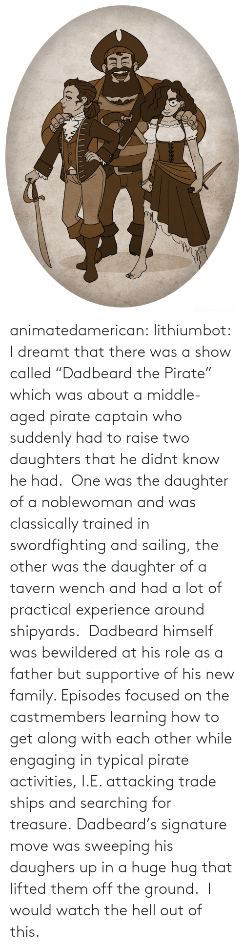 "dreamt: animatedamerican: lithiumbot:  I dreamt that there was a show called ""Dadbeard the Pirate"" which was about a middle-aged pirate captain who suddenly had to raise two daughters that he didnt know he had.  One was the daughter of a noblewoman and was classically trained in swordfighting and sailing, the other was the daughter of a tavern wench and had a lot of practical experience around shipyards.  Dadbeard himself was bewildered at his role as a father but supportive of his new family. Episodes focused on the castmembers learning how to get along with each other while engaging in typical pirate activities, I.E. attacking trade ships and searching for treasure. Dadbeard's signature move was sweeping his daughers up in a huge hug that lifted them off the ground.   I would watch the hell out of this."