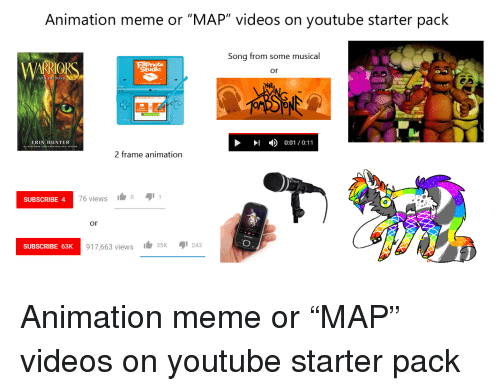 """Animation Meme: Animation meme or """"MAP"""" videos on youtube starter pack  Song from some musical  or  THE  ID 0:01/0:11  ERIN HUNTER  2 frame animation  SUBSCRIBE 4  76 views o  or  917,663 views 35K243  SUBSCRIBE 63K Animation meme or """"MAP"""" videos on youtube starter pack"""
