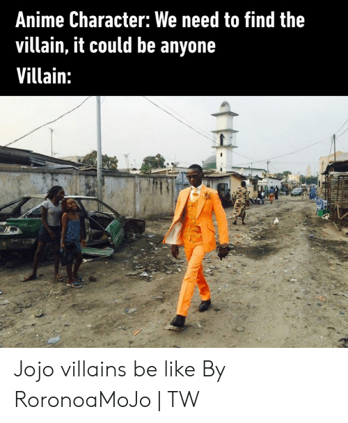 Anime, Be Like, and Dank: Anime Character: We need to find the  villain, it could be anyone  Villain: Jojo villains be like  By RoronoaMoJo | TW