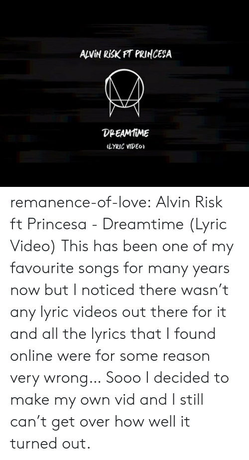 princesa: ANİN RİSKFT PRINCESA  DPEAMMME  LYRIC VIDEo remanence-of-love:  Alvin Risk ft Princesa - Dreamtime (Lyric Video)   This has been one of my favourite songs for many years now but I noticed there wasn't any lyric videos out there for it and all the lyrics that I found online were for some reason very wrong… Sooo I decided to make my own vid and I still can't get over how well it turned out.