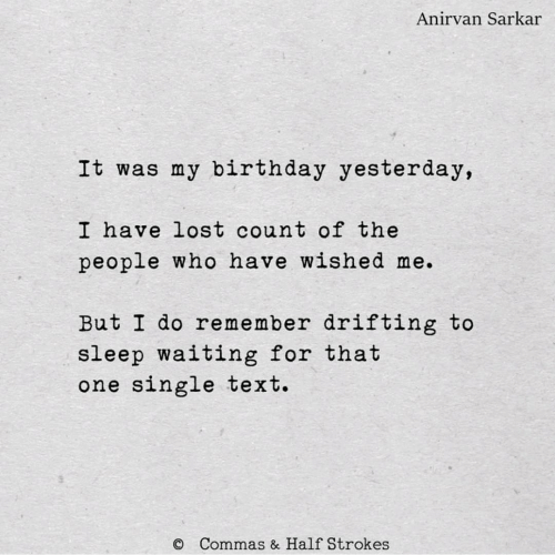 Who Have: Anirvan Sarkar  It was my birthday yesterday,  I have lost count of the  people who have wished me.  But I do remember drifting to  sleep waiting for that  one single text.  Commas & Half Strokes
