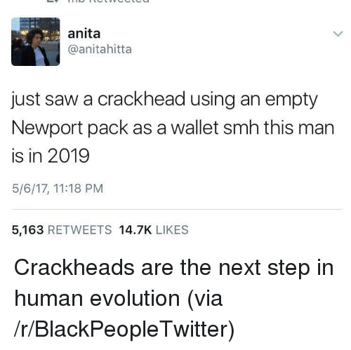the next step: anita  @anitahitta  just saw a crackhead using an empty  Newport pack as a wallet smh this man  is in 2019  5/6/17, 11:18 PM  5,163 RETWEETS 14.7K LIKES <p>Crackheads are the next step in human evolution (via /r/BlackPeopleTwitter)</p>