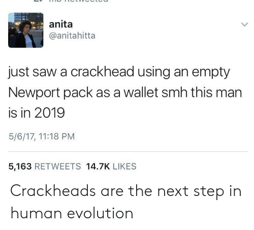 the next step: anita  @anitahitta  just saw a crackhead using an empty  Newport pack as a wallet smh this man  is in 2019  5/6/17, 11:18 PM  5,163 RETWEETS 14.7K LIKES Crackheads are the next step in human evolution