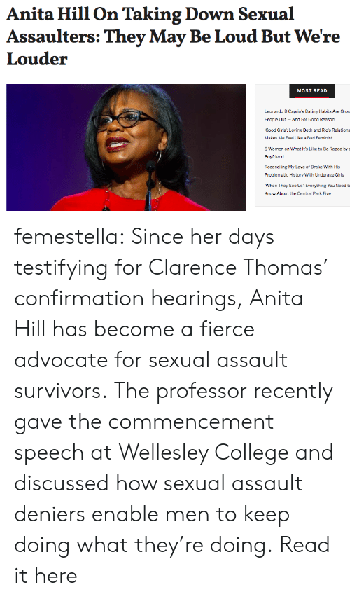 Anita: Anita Hill On Taking Down Sexual  Assaulters: They May Be Loud But We're  Louder  MOST READ  Leonardo DiCaprio's Dating Habits Are Gros  People Qut-And For Good Reason  'Good Girls: Loving Beth and Rio's Relations  Makes Me Feel Like a Bad Feminist  5 Women on What It's Like to Be Raped by  Boyfriend  Reconciling My Love of Drake With His  Problematic History With Underage Girls  When They See Us: Everything You Need t  Know About the Central Park Five femestella: Since her days testifying for Clarence Thomas' confirmation hearings, Anita Hill has become a fierce advocate for sexual assault survivors. The professor recently gave the commencement speech at Wellesley College and discussed how sexual assault deniers enable men to keep doing what they're doing. Read it here