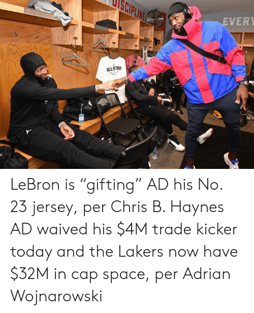 "Los Angeles Lakers, Lebron, and Space: ANITI  EVER  ALLSTAR  ak  ALLT LeBron is ""gifting"" AD his No. 23 jersey, per Chris B. Haynes  AD waived his $4M trade kicker today and the Lakers now have $32M in cap space, per Adrian Wojnarowski"