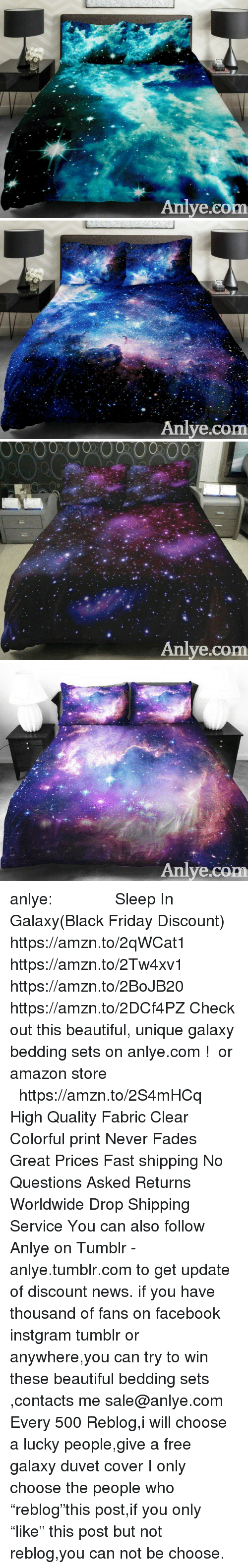 "bedding: Aniye.co   Anlye.com   00  00  00  002000  0  Anlye.com   Anlye.com anlye:              Sleep In Galaxy(Black Friday Discount)  https://amzn.to/2qWCat1 https://amzn.to/2Tw4xv1 https://amzn.to/2BoJB20 https://amzn.to/2DCf4PZ Check out this beautiful, unique galaxy bedding sets on anlye.com !  or amazon store    https://amzn.to/2S4mHCq High Quality Fabric Clear  Colorful print Never Fades Great Prices Fast shipping No Questions Asked Returns Worldwide Drop Shipping Service You can also follow Anlye on Tumblr - anlye.tumblr.com to get update of discount news. if you have thousand of fans on facebook instgram tumblr or anywhere,you can try to win these beautiful bedding sets ,contacts me sale@anlye.com Every 500 Reblog,i will choose a lucky people,give a free galaxy duvet cover I only choose the people who ""reblog""this post,if you only ""like"" this post but not reblog,you can not be choose."