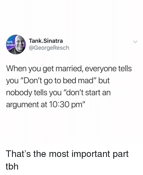 "Funny, Tbh, and Mad: ank Tank.Sinatra  sinatra  @GeorgeResch  When you get married, everyone tells  you ""Don't go to bed mad"" but  nobody tells you ""don't start an  argument at 10:30 pm"" That's the most important part tbh"