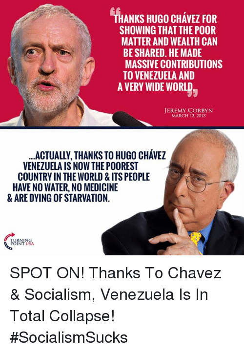 chavez: ANKS HUGO CHAVEZ FOR  SHOWING THAT THE POOR  MATTER AND WEALTH CAN  BE SHARED. HE MADE  MASSIVE CONTRIBUTIONS  TO VENEZUELA AND  A VERY WIDE WORLD  JEREMY CORBYN  MARCH 13, 2013  ACTUALLY, THANKS TO HUGO CHAVEZ  VENEZUELA IS NOW THE POOREST  COUNTRY IN THE WORLD & ITSPEOPLE  HAVENO WATER, NO MEDICINE  & ARE DYING OF STARVATION.  TURNING  POINT USA. SPOT ON! Thanks To Chavez & Socialism, Venezuela Is In Total Collapse! #SocialismSucks