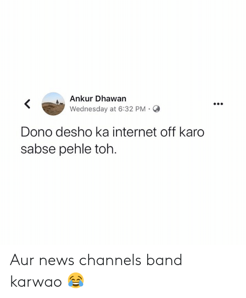Internet, Memes, and News: Ankur Dhawan  Wednesday at 6:32 PM.O  Dono desho ka internet off karo  sabse pehle toh. Aur news channels band karwao 😂