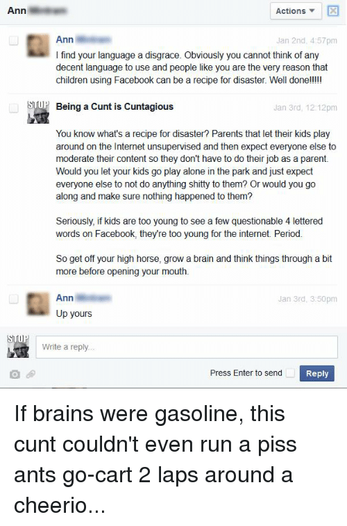 I Find Your: Ann  Actions  Ann  Jan 2nd, 4:57pm  I find your language a disgrace. Obviously you cannot think of any  decent language to use and people like you are the very reason that  children using Facebook can be a recipe for disaster. Well done!!!!!  OP Being a Cunt is Cuntagious  Jan 3rd, 12:12pm  You know what's a recipe for disaster? Parents that let their kids play  around on the Internet unsupervised and then expect everyone else to  moderate their content so they don't have to do their job as a parent.  Would you let your kids go play alone in the park and just expect  everyone else to not do anything shitty to them? Or would you go  along and make sure nothing happened to them?  Seriously, if kids are too young to see a few questionable 4 lettered  words on Facebook, they're too young for the internet. Period.  So get off your high horse, grow a brain and think things through a bit  more before opening your mouth.  Ann  Jan 3rd, 3:50pm  Up yours  Write a reply  Press Enter to send  Reply If brains were gasoline, this cunt couldn't even run a piss ants go-cart 2 laps around a cheerio...