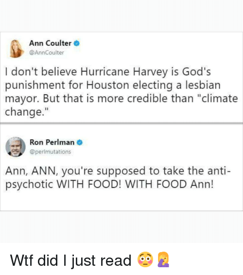 "Food, Memes, and Wtf: Ann Coulter  @AnnCoulter  I don't believe Hurricane Harvey is God's  punishment for Houston electing a lesbian  mayor. But that is more credible than ""climate  change.""  Ron Perlman  @perlmutations  Ann,  ANN, you're supposed to take the anti-  psychotic WITH FOOD! WITH FOOD Ann! Wtf did I just read 😳🤦‍♀️"