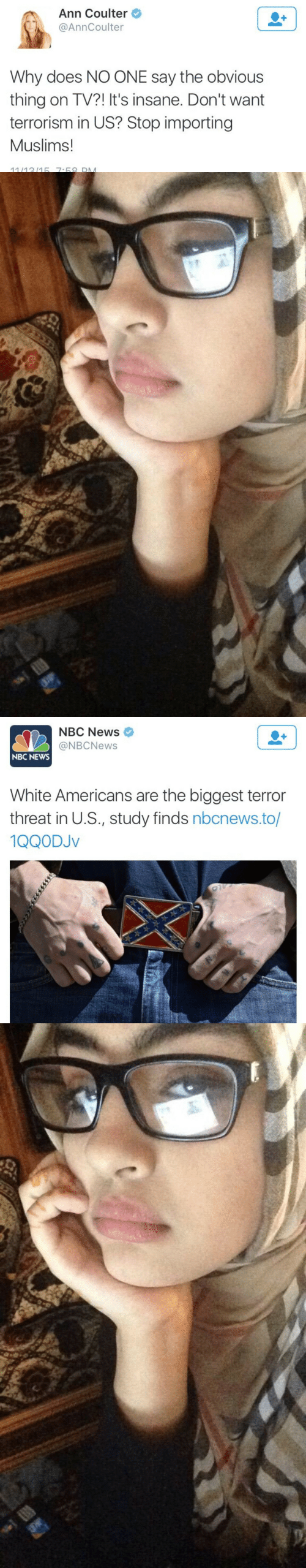News, Nbc News, and Nbcnews: Ann Coulter  @AnnCoulter  Why does NO ONE say the obvious  thing on TV?! It's insane. Don't want  terrorism in US? Stop importing  Muslims!  11/1315 7-68 DM   NBC News  @NBCNews  NBC NEWS  White Americans are the biggest terror  threat in U.S., study finds nbcnews.to/  1QQODJv