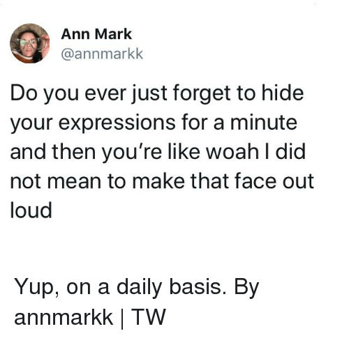 daily basis: Ann Mark  @annmarkk  Do you ever just forget to hide  your expressions for a minute  and then you're like woah l did  not mean to make that face out  loud Yup, on a daily basis.  By annmarkk | TW