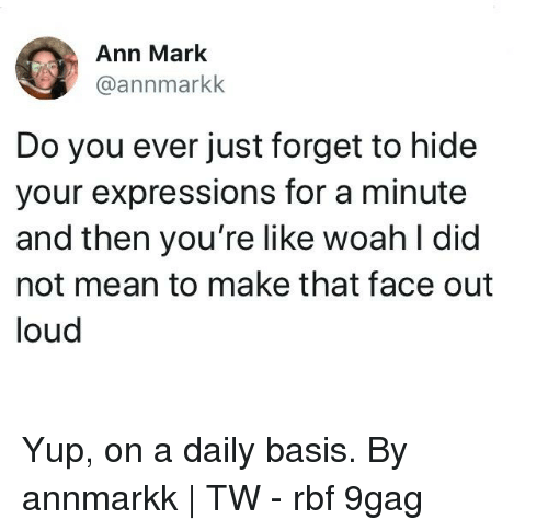 daily basis: Ann Mark  @annmarkk  Do you ever just forget to hide  your expressions for a minute  and then you're like woah l did  not mean to make that face out  loud Yup, on a daily basis.⠀ By annmarkk | TW⠀ -⠀ rbf 9gag