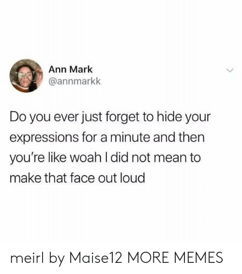 that face: Ann Mark  @annmarkk  Do you ever just forget to hide your  expressions for a minute and then  you're like woah l did not mean to  make that face out loud meirl by Maise12 MORE MEMES