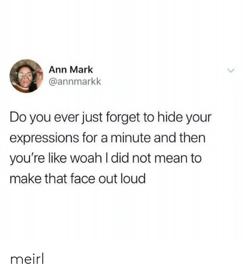 that face: Ann Mark  @annmarkk  Do you ever just forget to hide your  expressions for a minute and then  you're like woah l did not mean to  make that face out loud meirl