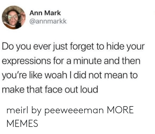 Dank, Memes, and Target: Ann Mark  @annmarkk  Do you ever just forget to hide your  expressions for a minute and then  you're like woah I did not mean to  make that face out loud meirl by peeweeeman MORE MEMES