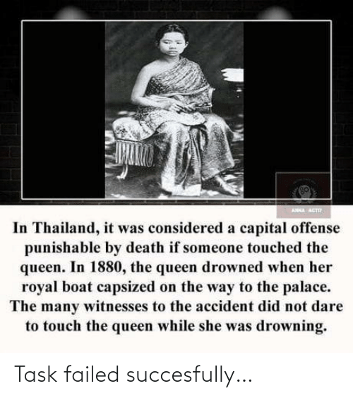 Accident: ANNA ACT  In Thailand, it was considered a capital offense  punishable by death if someone touched the  queen. In 1880, the queen drowned when her  royal boat capsized on the way to the palace.  The many witnesses to the accident did not dare  to touch the queen while she was drowning. Task failed succesfully…
