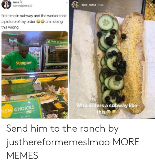 Anna, Dank, and Memes: anna  @annajames33  djee_cuma 15m  first time in subway and the worker took  am I doing  a picture of my order  this wrong  Subs on the rise  SUBWAY  Who orders a subway like  this&  NEW CHOICES  Estre Tappings Send him to the ranch by justhereformemeslmao MORE MEMES