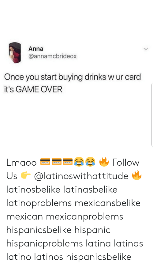 latina: Anna  annamcbrideo  Once you start buying drinks w ur card  it's GAME OVER Lmaoo 💳💳💳😂😂 🔥 Follow Us 👉 @latinoswithattitude 🔥 latinosbelike latinasbelike latinoproblems mexicansbelike mexican mexicanproblems hispanicsbelike hispanic hispanicproblems latina latinas latino latinos hispanicsbelike