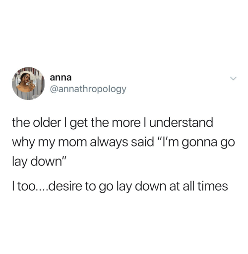 "The Older I Get: anna  @annathropology  the older I get the more l understand  why my mom always said ""I'm gonna go  lay down""  Itoo....desire to go lay down at all times"