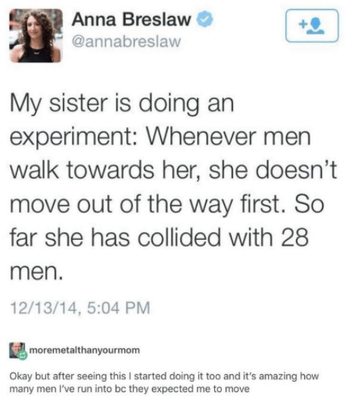 Anna, Memes, and Run: Anna Breslaw  @annabreslaw  My sister is doing an  experiment: Whenever men  walk towards her, she doesn't  move out of the way first. So  far she has collided with 28  men.  12/13/14, 5:04 PM  moremetalthanyourmom  Okay but after seeing this I started doing it too and it's amazing how  many men I've run into bc they expected me to move