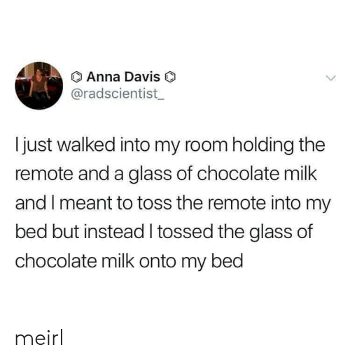 davis: Anna Davis O  @radscientist  Ijust walked into my room holding the  remote and a glass of chocolate milk  and I meant to toss the remote into my  bed but instead tossed the glass of  chocolate milk onto my bed meirl