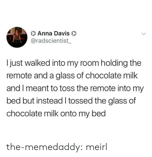 davis: Anna Davis O  @radscientist  Ijust walked into my room holding the  remote and a glass of chocolate milk  and I meant to toss the remote into my  bed but instead tossed the glass of  chocolate milk onto my bed the-memedaddy: meirl