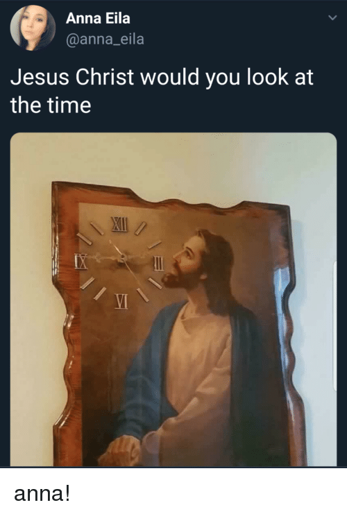 Anna, Jesus, and Time: Anna Eila  @anna_eila  Jesus Christ would you look at  the time  \週11 /  VI anna!