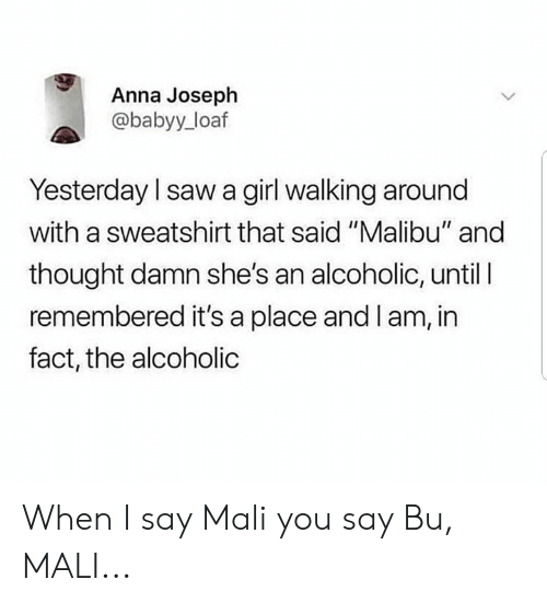"Anna, Dank, and Saw: Anna Joseph  @babyy_loaf  Yesterday I saw a girl walking around  with a sweatshirt that said ""Malibu"" and  thought damn she's an alcoholic, until l  remembered it's a place and I am, in  fact, the alcoholic When I say Mali you say Bu, MALI..."