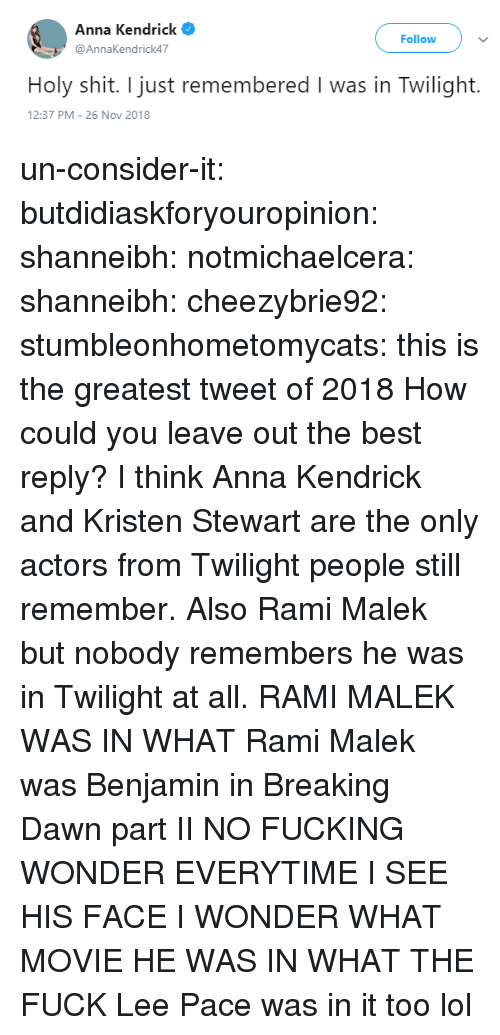 Best Reply: Anna Kendrick  @AnnaKendrick47  Follow  Holy shit. I just remembered I was in Twilight.  2:37 PM-26 Nov 2018 un-consider-it:  butdidiaskforyouropinion:  shanneibh:   notmichaelcera:  shanneibh:   cheezybrie92:  stumbleonhometomycats: this is the greatest tweet of 2018  How could you leave out the best reply?   I think Anna Kendrick and Kristen Stewart are the only actors from Twilight people still remember. Also Rami Malek but nobody remembers he was in Twilight at all.   RAMI MALEK WAS IN WHAT   Rami Malek was Benjamin in Breaking Dawn part II   NO FUCKING WONDER EVERYTIME I SEE HIS FACE I WONDER WHAT MOVIE HE WAS IN WHAT THE FUCK   Lee Pace was in it too lol