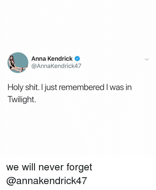 Anna, Anna Kendrick, and Shit: Anna Kendrick  @AnnaKendrick47  Holy shit. I just remembered I was in  Twilight. we will never forget @annakendrick47