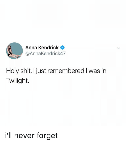 Anna, Anna Kendrick, and Shit: Anna Kendrick  @AnnaKendrick47  Holy shit. Ijust remembered I was in  Twilight. i'll never forget