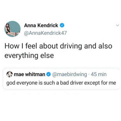 For Me: Anna Kendrick  @AnnaKendrick47  How I feel about driving and also  everything else  mae whitman O @maebirdwing · 45 min  god everyone is such a bad driver except for me