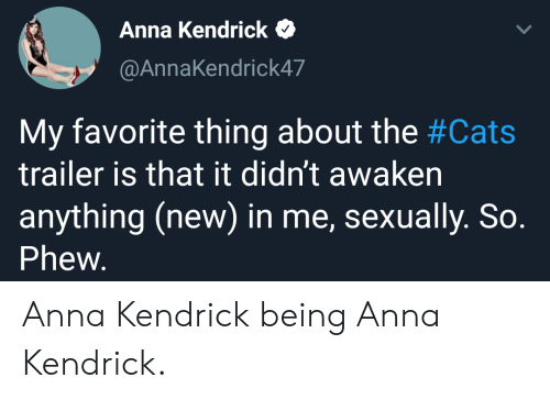 Anna, Anna Kendrick, and Cats: Anna Kendrick  @AnnaKendrick47  My favorite thing about the #Cats  trailer is that it didn't awaken  anything (new) in me, sexually. So.  Phew. Anna Kendrick being Anna Kendrick.