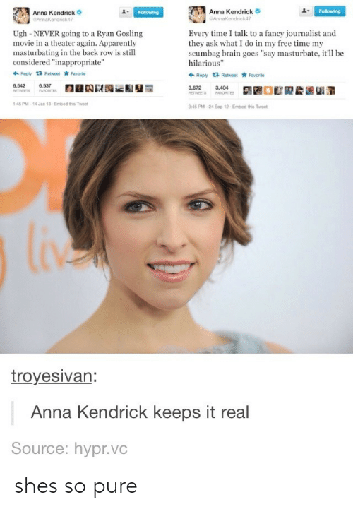 "troyesivan: Anna Kendrick  endrick47  Anna Kendrick  AnnaKendrick47  1  Ugh-NEVER going to a Ryan Gosling  movie in a theater again. Apparently  masturbating in the back row is still  considered ""inappropriate""  Every time I talk to a fancy journalist and  they ask what I do in my free time my  scumbag brain goes ""say masturbate, it'll be  hilarious""  Ropy t3 Retweet Favorite  Reply 1 Retweet Favarto  6,542  6,537  3,672  3,404  45 PM-14 Jan 13-Embed this Twee  45 PM-24 Sep 12 Embed this Tweet  troyesivan  Anna Kendrick keeps it real  Source: hypr.vc shes so pure"
