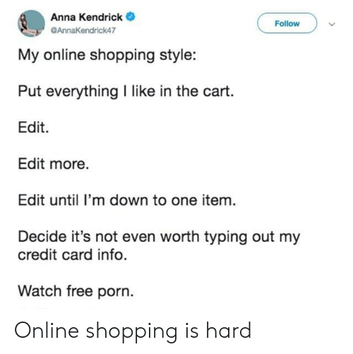 Anna, Anna Kendrick, and Shopping: Anna Kendrick  Follow  @AnnaKendrick47  My online shopping style:  Put everything I like in the cart.  Edit  Edit more.  Edit until I'm down to one item.  Decide it's not even worth typing out my  credit card info.  Watch free porn. Online shopping is hard