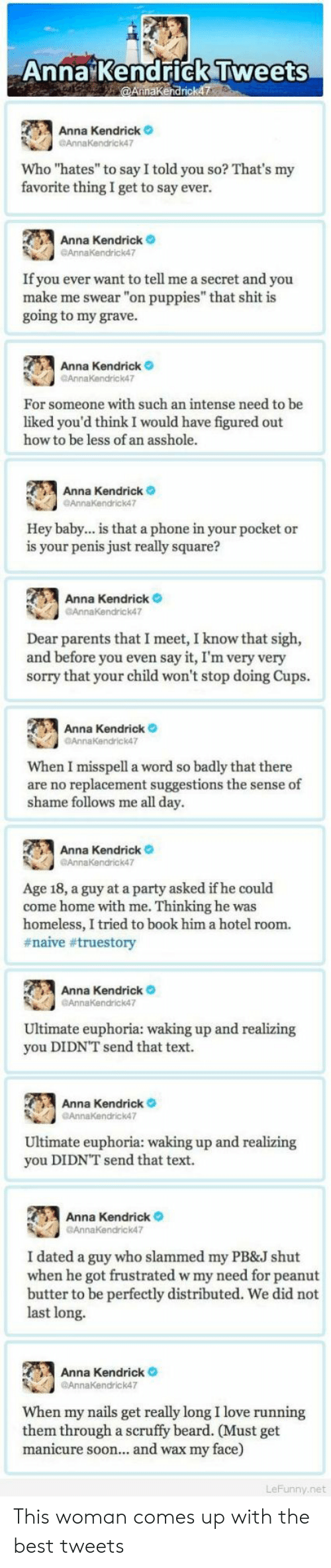 "Anna, Anna Kendrick, and Beard: Anna Kendrick Tweets  aKendrick  , Anna Kendrick  GAnnaKendrick47  Who ""hates"" to say I told you so? That's my  favorite thing I get to say ever.  Anna Kendrick  If you ever want to tell me a secret and you  make me swear ""on puppies"" that shit is  going to my grave.  Anna Kendrick  AnnaKendrick47  For someone with such an intense need to be  liked you'd think I would have figured out  how to be less of an asshole.  Anna Kendrick  Hey baby... is that a phone in your pocket or  is your penis just really square?  Anna Kendrick  Annakendrick47  Dear parents that I meet, I know that sigh,  and before you even say it, I'm very very  sorry that your child won't stop doing Cups.  Anna Kendrick o  AnnaKendrick47  When I misspell a word so badly that there  are no replacement suggestions the sense of  shame follows me all day.  Anna  Kendrick。  Age 18, a guy at a party asked if he could  come home with me. Thinking he was  homeless, I tried to book him a hotel room.  #naive #truestory  Anna Kendrick  Ultimate euphoria: waking up and realizing  you DIDNT send that text.  Anna Kendrick  Ultimate euphoria: waking up and realizing  you DIDN'T send that text.  Anna Kendrick  GAnnkendrick47  I dated a guy who slammed my PB&J shut  when he got frustrated w my need for peanut  butter to be perfectly distributed. We did not  last long.  Anna Kendrick  @AnnaKendrick47  When my nails get really long I love running  them through a scruffy beard. (Must get  manicure soon... and wax my face)  8  ny.net This woman comes up with the best tweets"