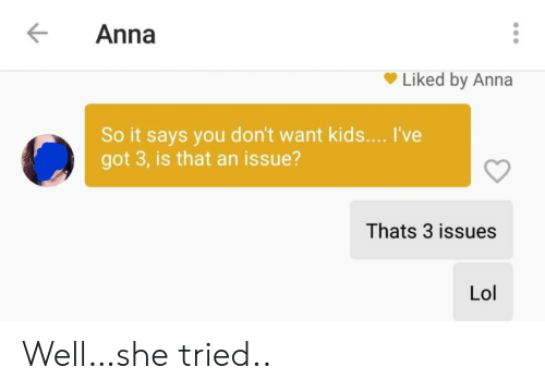 Anna: Anna  Liked by Anna  So it says you don't want kids... I've  got 3, is that an issue?  Thats 3 issues  Lol Well…she tried..