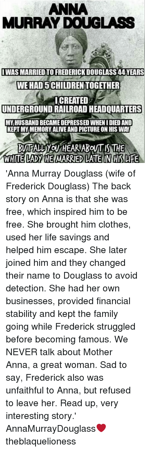 railroad: ANNA  MURRAY DOUGLASS  IWAS MARRIED TO FREDERICK DOUGLASS 44 YEARS  WE HAD 5 CHILDREN TOGETHER  ICREATED  UNDERGROUND RAILROAD HEADQUARTERS  MY,HUSBAND BECAME DEPRESSED WHEN I DIED AND  KEPT MYMEMORY ALIVE AND PICTURE ON HIS WAY  WHITE LADY HE MARRIED LATE IN HIS LIFE 'Anna Murray Douglass (wife of Frederick Douglass) The back story on Anna is that she was free, which inspired him to be free. She brought him clothes, used her life savings and helped him escape. She later joined him and they changed their name to Douglass to avoid detection. She had her own businesses, provided financial stability and kept the family going while Frederick struggled before becoming famous. We NEVER talk about Mother Anna, a great woman. Sad to say, Frederick also was unfaithful to Anna, but refused to leave her. Read up, very interesting story.' ┈┈┈┈┈┈┈┈┈┈┈┈┈┈┈┈┈┈┈┈┈┈┈ AnnaMurrayDouglass❤ theblaquelioness