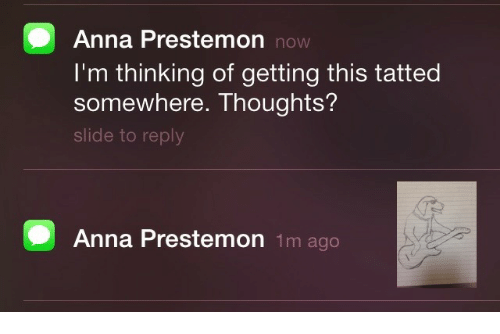 Anna, Now, and Reply: Anna Prestemon now  I'm thinking of getting this tatted  somewhere. Thoughts?  slide to reply  Anna Prestemon 1m ago