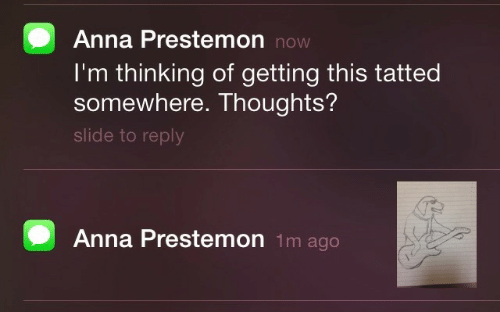 Anna: Anna Prestemon now  I'm thinking of getting this tatted  somewhere. Thoughts?  slide to reply  Anna Prestemon 1m ago