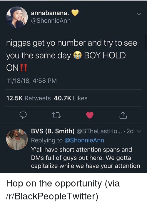 Blackpeopletwitter, Yo, and Opportunity: annabanana  @ShonnieAnn  niggas get yo number and try to see  you the same day BOY HOLD  ON!!  11/18/18, 4:58 PM  12.5K Retweets 40.7K Likes  BVS (B. Smith) @BTheLastHo...-2d  Replying to @ShonnieAnn  Y'all have short attention spans and  DMs full of guys out here. We gotta  capitalize while we have your attention Hop on the opportunity (via /r/BlackPeopleTwitter)