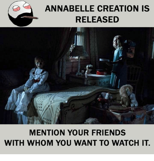 Friends, Memes, and Watch: ANNABELLE CREATION IS  RELEASED  MENTION YOUR FRIENDS  WITH WHOM YOU WANT TO WATCH IT
