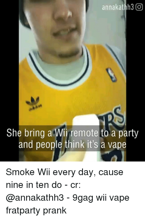 9gag, Memes, and Party: annakathh3 O  She bring a Wii remote to a party  and people think it's a vape Smoke Wii every day, cause nine in ten do - cr: @annakathh3 - 9gag wii vape fratparty prank
