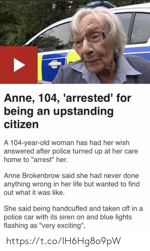 """Old woman: Anne, 104, 'arrested' for  being an upstanding  citizen  A 104-year-old woman has had her wish  answered after police turned up at her care  home to """"arrest"""" her.  Anne Brokenbrow said she had never done  anything wrong in her life but wanted to find  out what it was like.  She said being handcuffed and taken off in a  police car with its siren on and blue lights  flashing as """"very exciting""""  ights  flashing as 'very excitng, https://t.co/IH6Hg8o9pW"""
