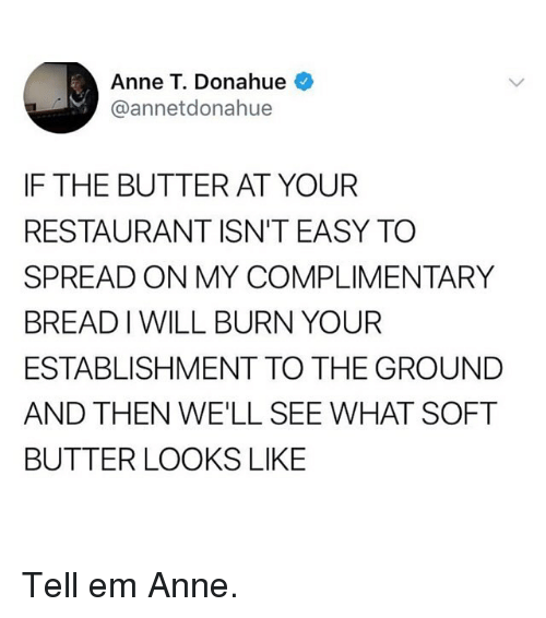 Funny, Restaurant, and Tell Em: Anne T. Donahue  @annetdonahue  IF THE BUTTER AT YOUR  RESTAURANT ISN'T EASY TO  SPREAD ON MY COMPLIMENTARY  BREAD I WILL BURN YOUR  ESTABLISHMENT TO THE GROUND  AND THEN WE'LL SEE WHAT SOFT  BUTTER LOOKS LIKE Tell em Anne.