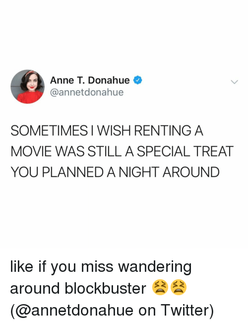 Blockbuster, Memes, and Twitter: Anne T. Donahue  @annetdonahue  SOMETIMES I WISH RENTING A  MOVIE WAS STILL A SPECIAL TREAT  YOU PLANNED A NIGHT AROUND like if you miss wandering around blockbuster 😫😫 (@annetdonahue on Twitter)