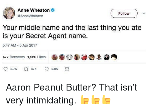 secret agent: Anne Wheaton .  @AnneWheaton  Follow  Your middle name and the last thing you ate  is your Secret Agent name  5:47 AM 5 Apr 2017  477 Retweets 1,960 Likes  3.7K  477  2.0K Aaron Peanut Butter? That isn't very intimidating. 👍👍👍