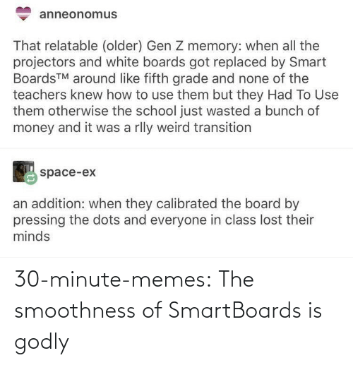 Ex: anneonomus  That relatable (older) Gen Z memory: when all the  projectors and white boards got replaced by Smart  BoardsTM around like fifth grade and none of the  teachers knew how to use them but they Had To Use  them otherwise the school just wasted a bunch of  money and it was a rlly weird transition  space-ex  an addition: when they calibrated the board by  pressing the dots and everyone in class lost their  minds 30-minute-memes:  The smoothness of SmartBoards is godly